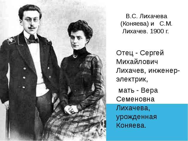 В.С. Лихачева (Коняева) и С.М. Лихачев. 1900 г. Отец - Сергей Михайлович Лиха...