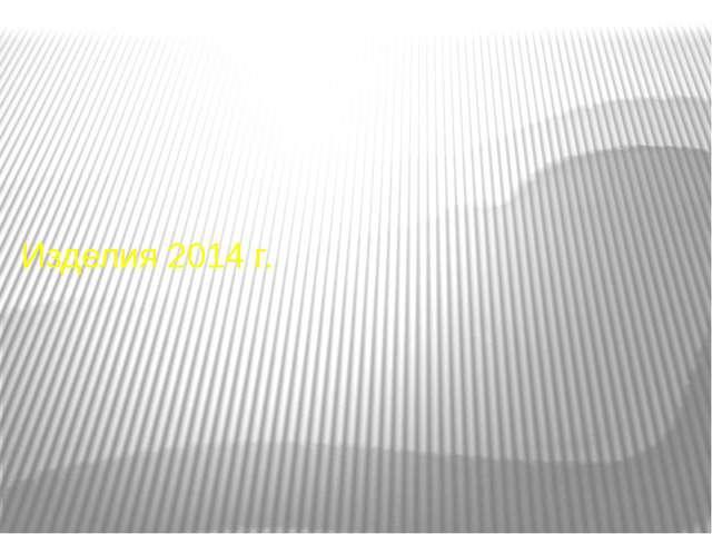 Изделия 2014 г.