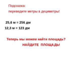 Подсказка: переведите метры в дециметры! 25,6 м = 256 дм 12,3 м = 123 дм Теп