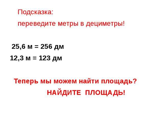 Подсказка: переведите метры в дециметры! 25,6 м = 256 дм 12,3 м = 123 дм Теп...