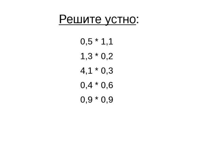 Решите устно: 0,5 * 1,1 1,3 * 0,2 4,1 * 0,3 0,4 * 0,6 0,9 * 0,9