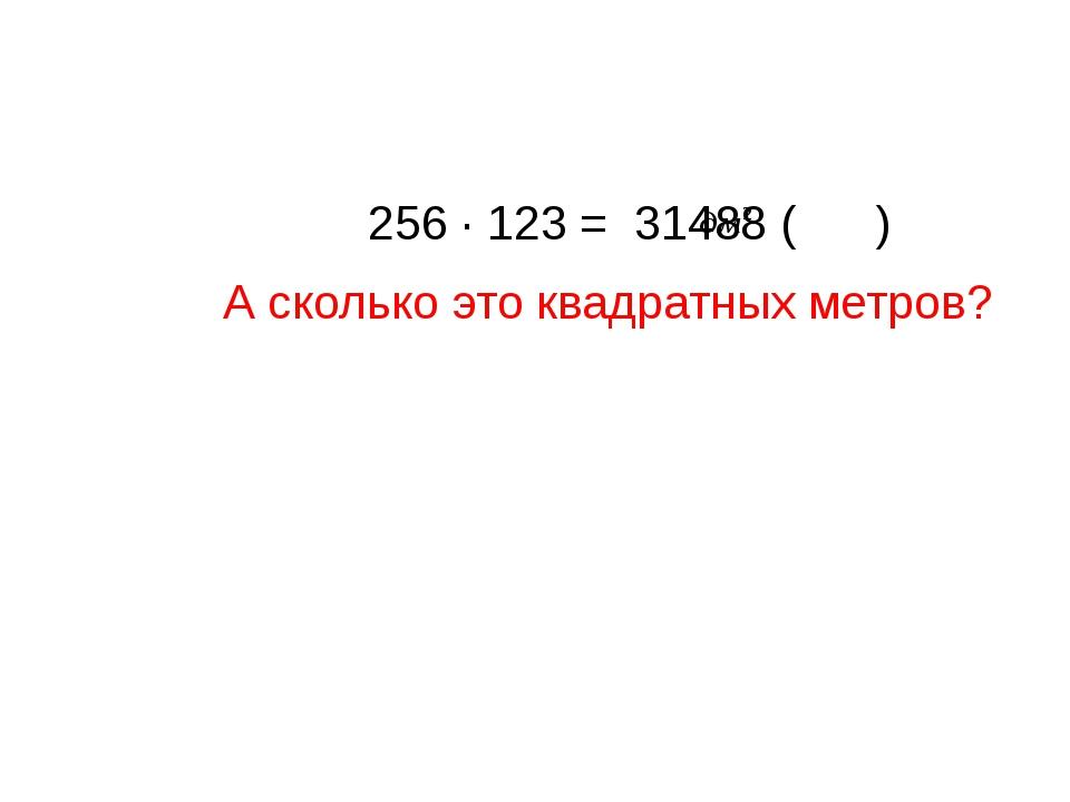 256 ∙ 123 = 31488 ( ) А сколько это квадратных метров?