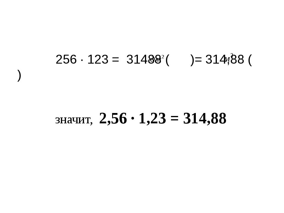256 ∙ 123 = 31488 ( )= 314,88 ( ) значит, 2,56 ∙ 1,23 = 314,88