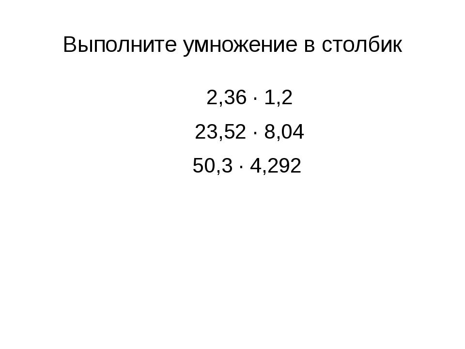 Выполните умножение в столбик 2,36 ∙ 1,2 23,52 ∙ 8,04 50,3 ∙ 4,292