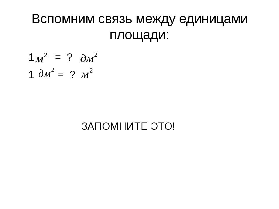 Вспомним связь между единицами площади: 1 = ? 1 = ? ЗАПОМНИТЕ ЭТО!