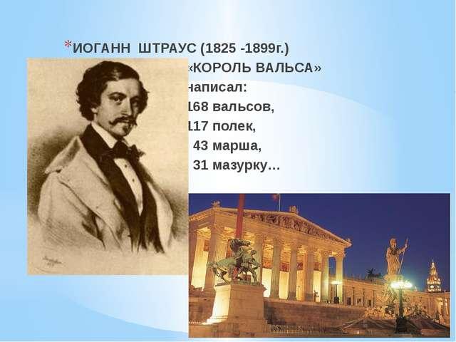 ИОГАНН ШТРАУС (1825 -1899г.) «КОРОЛЬ ВАЛЬСА» написал: 168 вальсов, 117 полек...