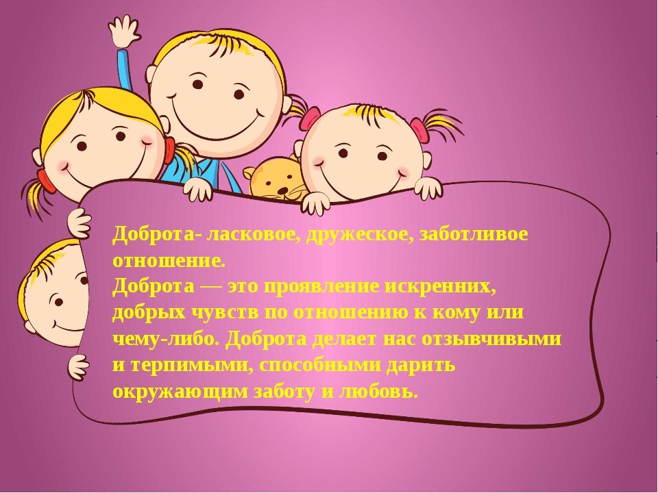 Доброта- ласковое, дружеское, заботливое отношение. Доброта— это проявление...
