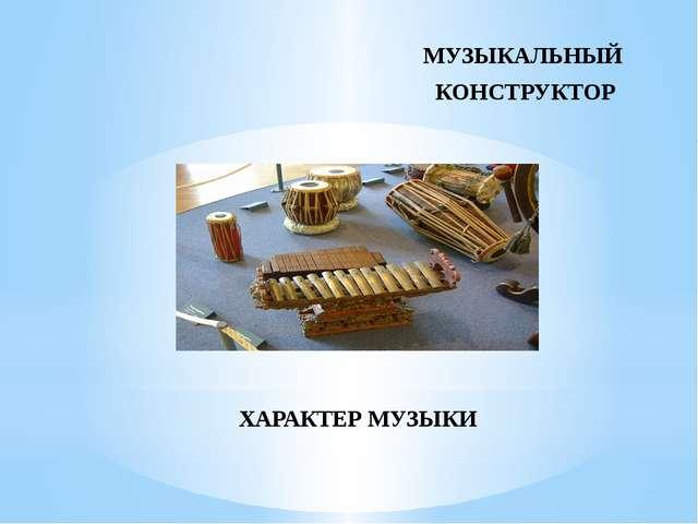 МУЗЫКАЛЬНЫЙ КОНСТРУКТОР ХАРАКТЕР МУЗЫКИ