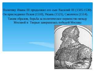 Политику Ивана III продолжил его сын Василий III (1505-1530). Он присоединил