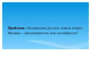 Проблема: объединение русских земель вокруг Москвы – закономерность или случа