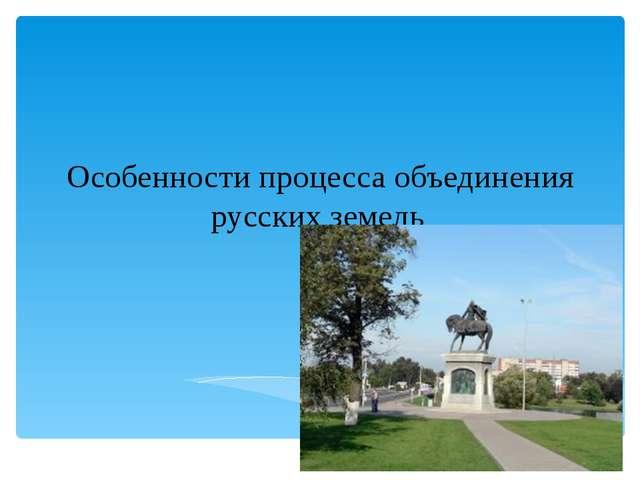 Особенности процесса объединения русских земель