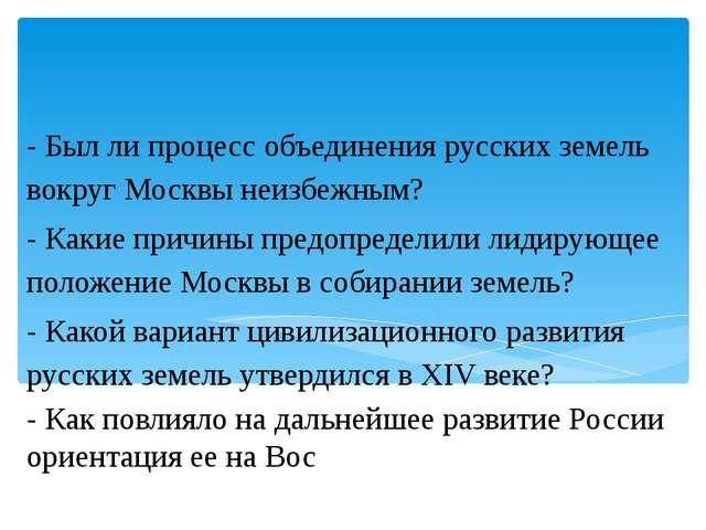 - Был ли процесс объединения русских земель вокруг Москвы неизбежным? - Каки...