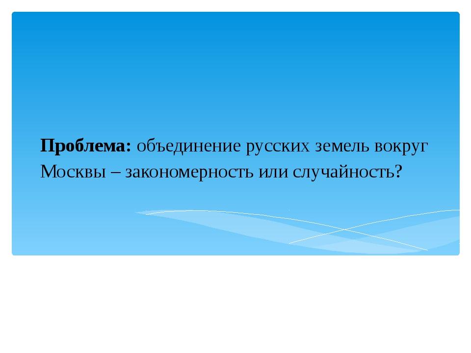Проблема: объединение русских земель вокруг Москвы – закономерность или случа...