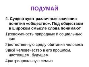 ПОДУМАЙ 4. Существуют различные значения понятия «общество». Под обществом в