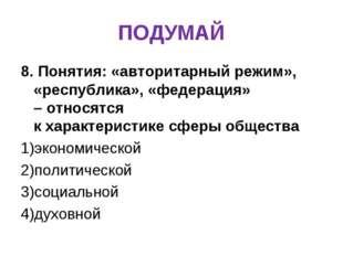 ПОДУМАЙ 8. Понятия: «авторитарный режим», «республика», «федерация» –относят