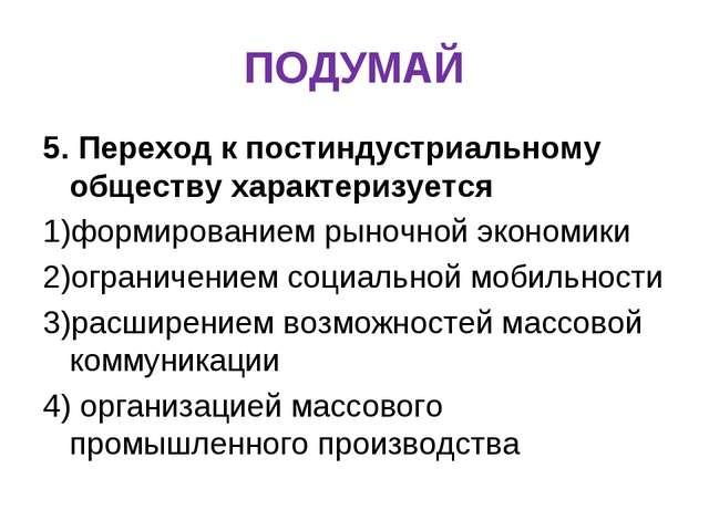 ПОДУМАЙ 5. Переход к постиндустриальному обществу характеризуется 1)формирова...