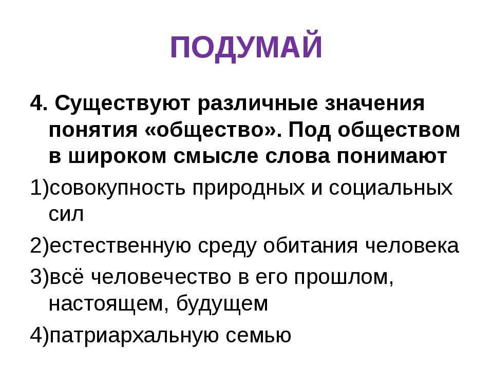 ПОДУМАЙ 4. Существуют различные значения понятия «общество». Под обществом в...