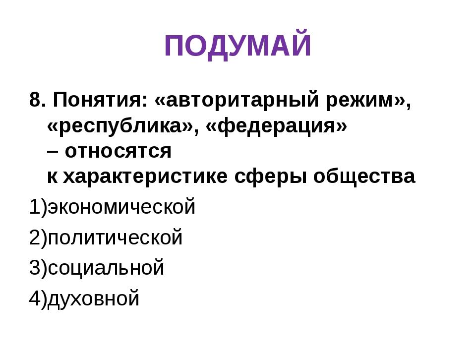 ПОДУМАЙ 8. Понятия: «авторитарный режим», «республика», «федерация» –относят...