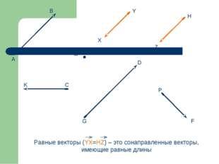 Равные векторы (YX=HZ) – это сонаправленные векторы, имеющие равные длины М