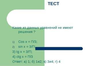 ТЕСТ Какие из данных уравнений не имеют решения ? Cos x = П/3; sin x = 3/П;