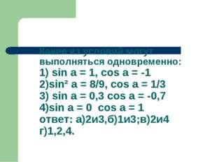 Какие из условий могут выполняться одновременно: 1) sin a = 1, cos a = -1 2)s