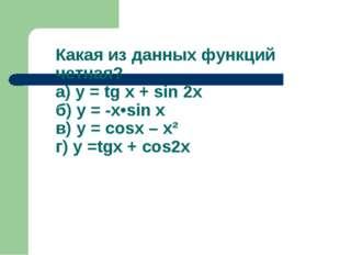 Какая из данных функций четная? а) у = tg x + sin 2x б) у = -x•sin x в) у = c