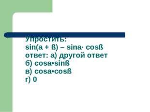 Упростить: sin(a + ß) – sina· cosß ответ: а) другой ответ б) cosa•sinß в) cos