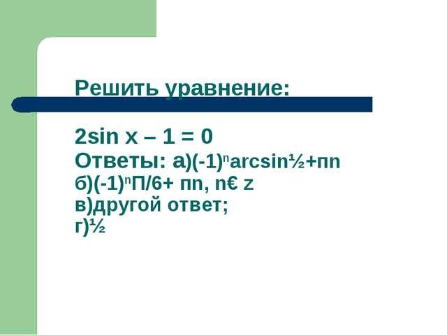 Решить уравнение: 2sin x – 1 = 0 Ответы: а)(-1)narcsin½+пn б)(-1)nП/6+ пn, n€...