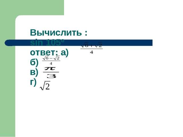 Вычислить : sin 105º ответ: а) б) в) г)