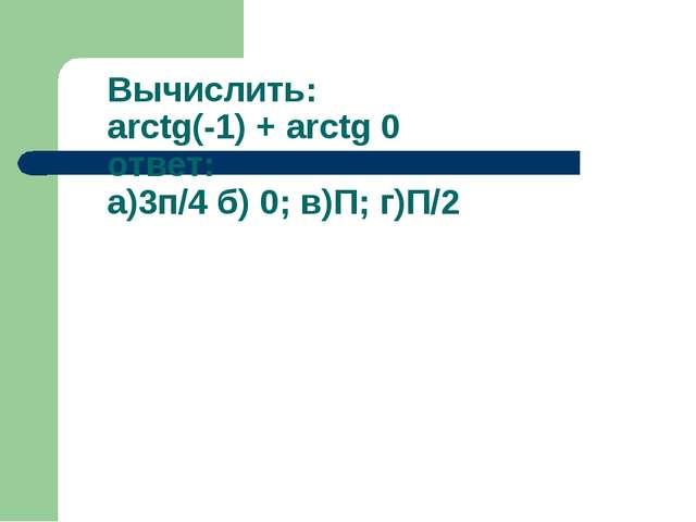 Вычислить: arctg(-1) + arctg 0 ответ: а)3п/4 б) 0; в)П; г)П/2