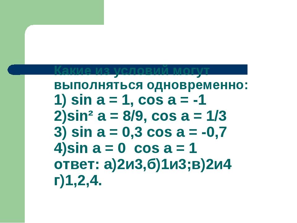 Какие из условий могут выполняться одновременно: 1) sin a = 1, cos a = -1 2)s...