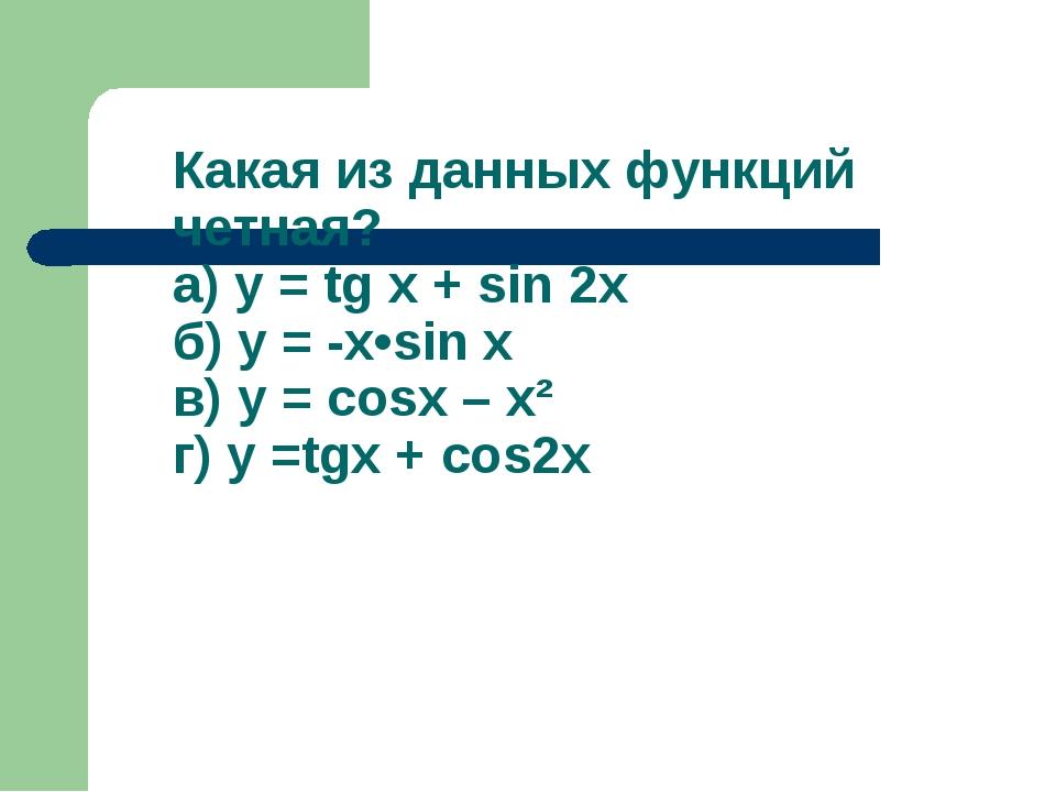 Какая из данных функций четная? а) у = tg x + sin 2x б) у = -x•sin x в) у = c...