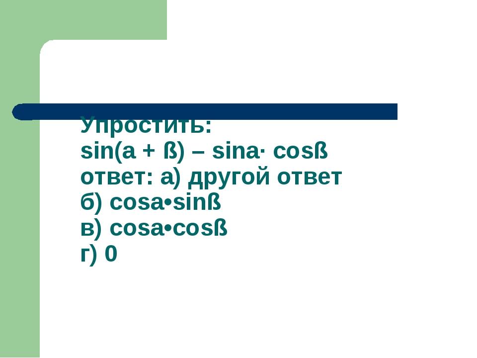 Упростить: sin(a + ß) – sina· cosß ответ: а) другой ответ б) cosa•sinß в) cos...