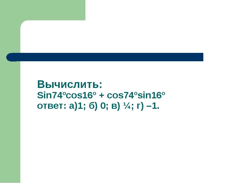 Вычислить: Sin74ºcos16º + cos74ºsin16º ответ: а)1; б) 0; в) ¼; г) –1.