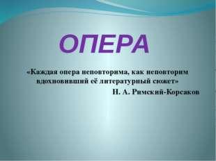 ОПЕРА «Каждая опера неповторима, как неповторим вдохновивший её литературный