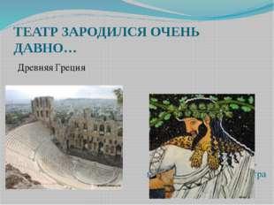 ТЕАТР ЗАРОДИЛСЯ ОЧЕНЬ ДАВНО… Древняя Греция  Дионис- бог виноделия, веселья