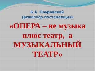 Б.А. Покровский (режиссёр-постановщик» «ОПЕРА – не музыка плюс театр, а МУЗЫК