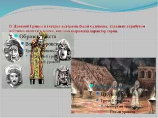 В Древней Греции в театрах актерами были мужчины, главным атрибутом костюма