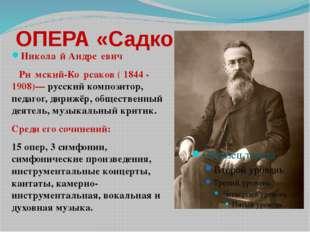 ОПЕРА «Садко» Никола́й Андре́евич Ри́мский-Ко́рсаков ( 1844 - 1908)— русский