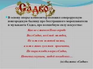 В основу оперы композитор положил северорусскую новгородскую былину про бесс