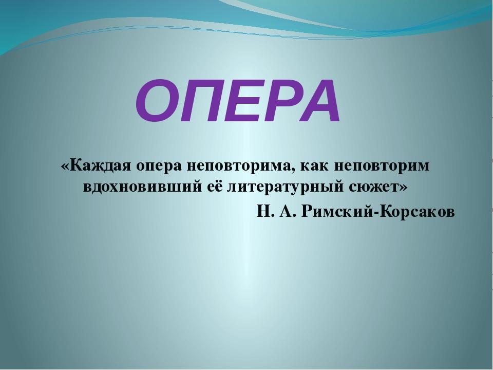 ОПЕРА «Каждая опера неповторима, как неповторим вдохновивший её литературный...