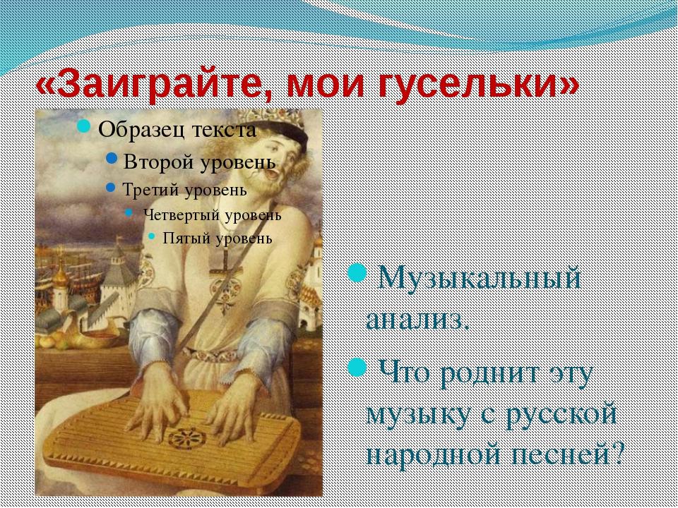 «Заиграйте, мои гусельки» Музыкальный анализ. Что роднит эту музыку с русской...