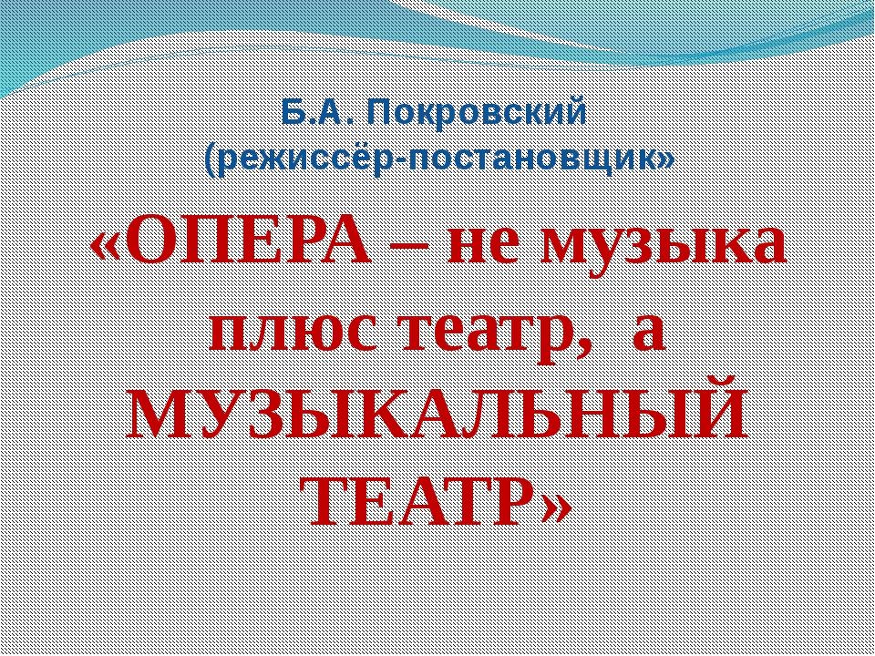 Б.А. Покровский (режиссёр-постановщик» «ОПЕРА – не музыка плюс театр, а МУЗЫК...