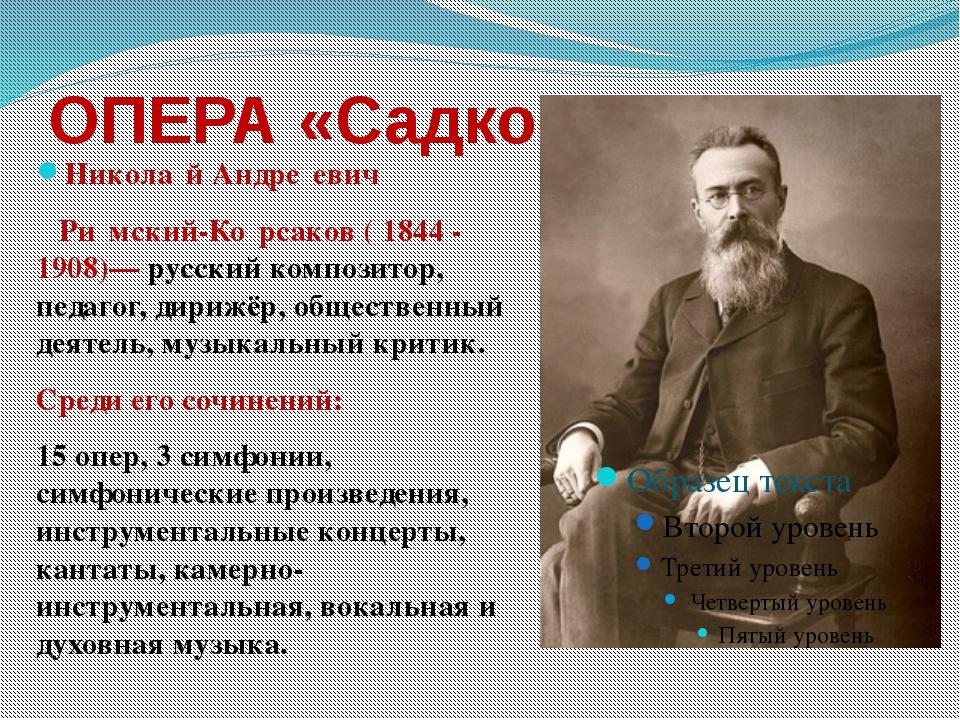 ОПЕРА «Садко» Никола́й Андре́евич Ри́мский-Ко́рсаков ( 1844 - 1908)— русский...