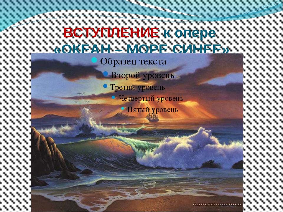 ВСТУПЛЕНИЕ к опере «ОКЕАН – МОРЕ СИНЕЕ»