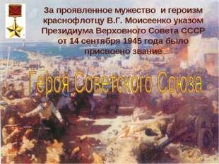За проявленное мужество и героизм краснофлотцу В.Г. Моисеенко указом Президиу