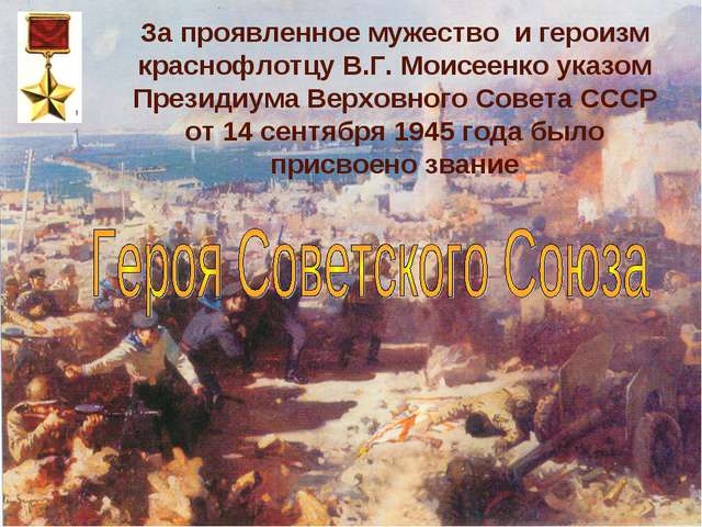 За проявленное мужество и героизм краснофлотцу В.Г. Моисеенко указом Президиу...