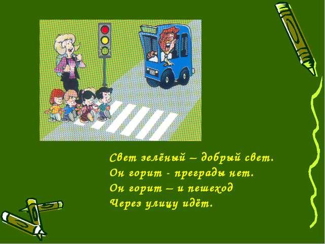 Свет зелёный – добрый свет. Он горит - преграды нет. Он горит – и пешеход Чер...