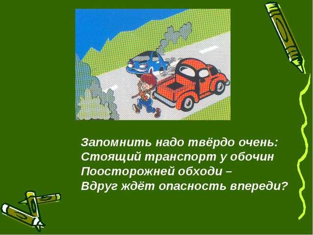 Запомнить надо твёрдо очень: Стоящий транспорт у обочин Поосторожней обходи –...
