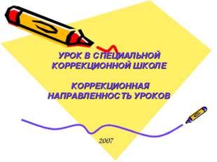 УРОК В СПЕЦИАЛЬНОЙ КОРРЕКЦИОННОЙ ШКОЛЕ КОРРЕКЦИОННАЯ НАПРАВЛЕННОСТЬ УРОКОВ 2007